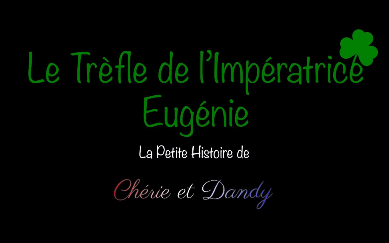 vidéo la petite histoire de Chérie et Dandy le trefle de l'imperatrice Eugenie